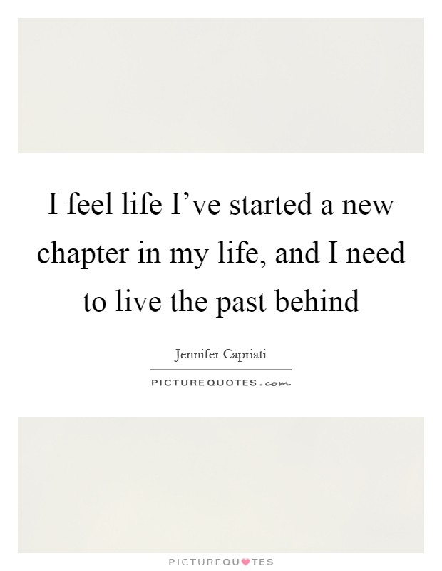 I feel life I've started a new chapter in my life, and I need to live the past behind Picture Quote #1