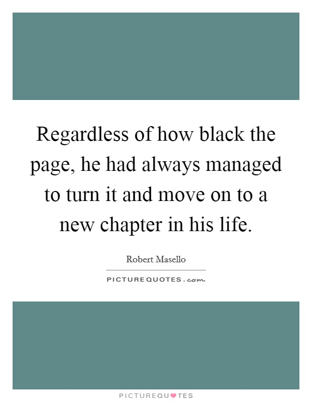 Regardless of how black the page, he had always managed to turn it and move on to a new chapter in his life Picture Quote #1