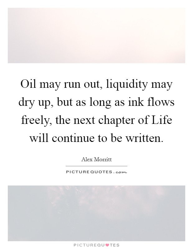 Oil may run out, liquidity may dry up, but as long as ink flows freely, the next chapter of Life will continue to be written Picture Quote #1