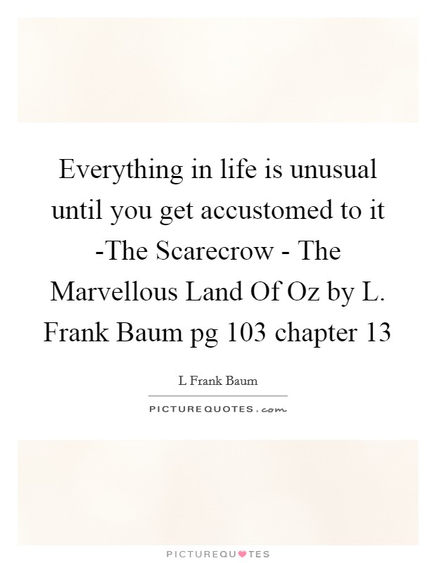 Everything in life is unusual until you get accustomed to it -The Scarecrow - The Marvellous Land Of Oz by L. Frank Baum pg 103 chapter 13 Picture Quote #1