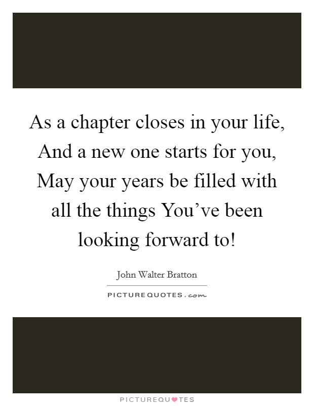 As a chapter closes in your life, And a new one starts for you, May your years be filled with all the things You've been looking forward to! Picture Quote #1