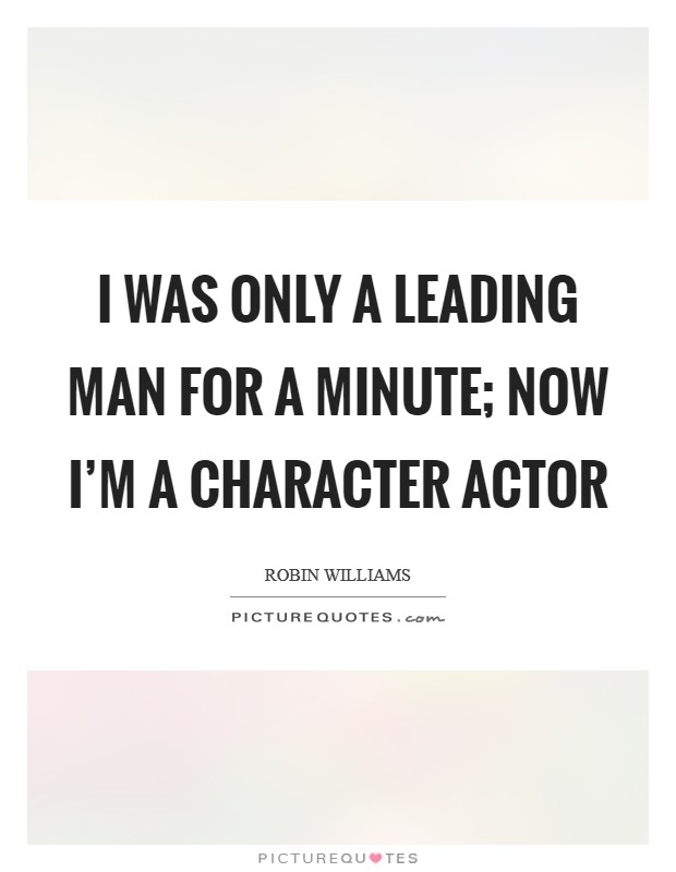 I was only a leading man for a minute; now I'm a character actor Picture Quote #1