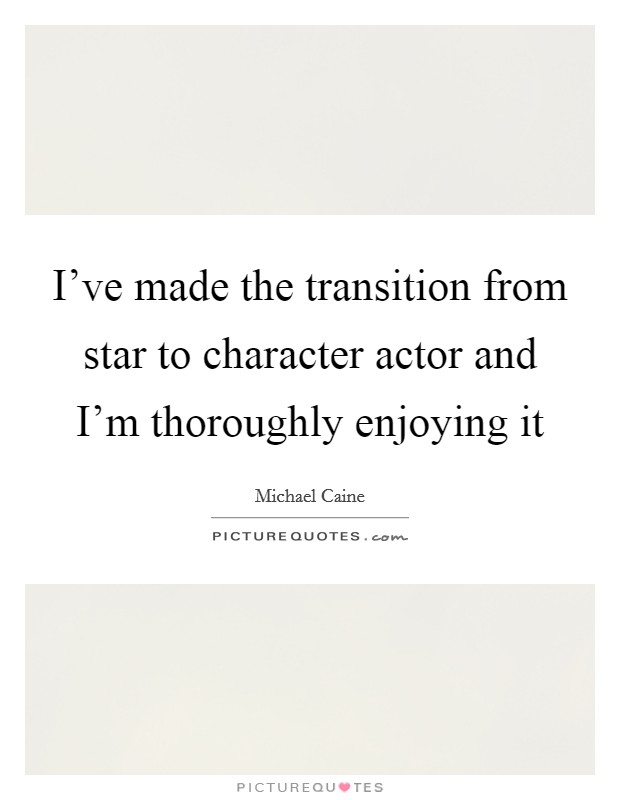 I've made the transition from star to character actor and I'm thoroughly enjoying it Picture Quote #1