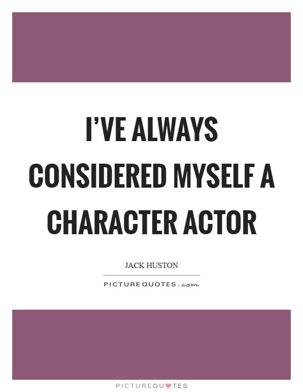 I've always considered myself a character actor Picture Quote #1