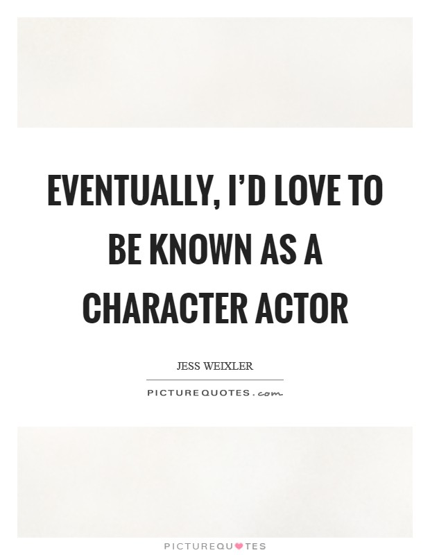 Eventually, I'd love to be known as a character actor Picture Quote #1