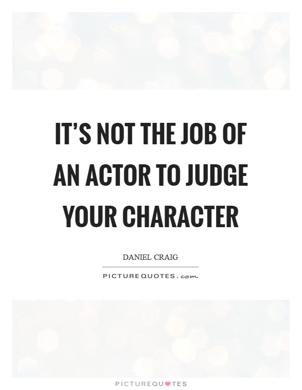 It's not the job of an actor to judge your character Picture Quote #1