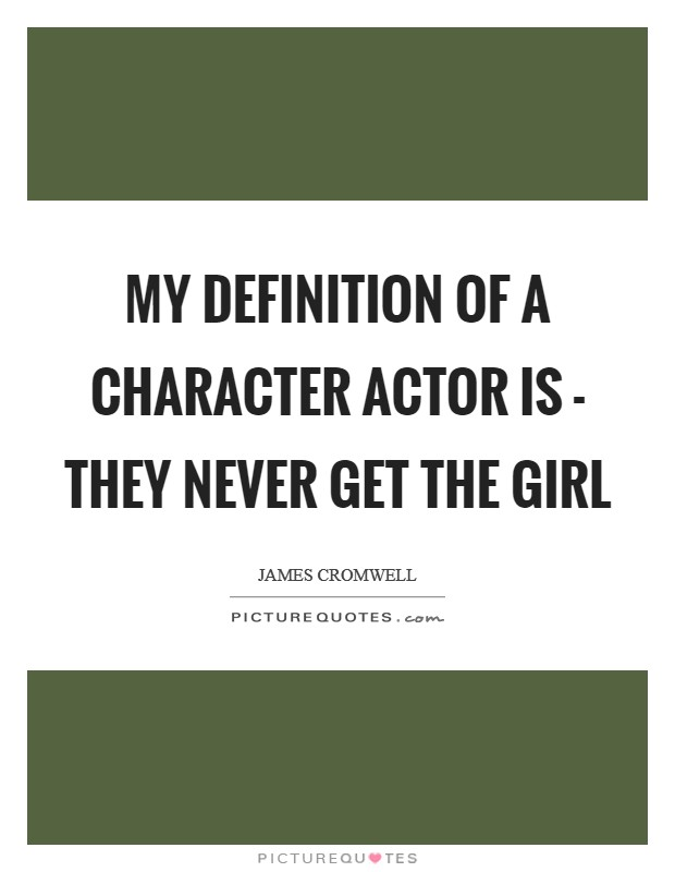 My definition of a character actor is - they never get the girl Picture Quote #1
