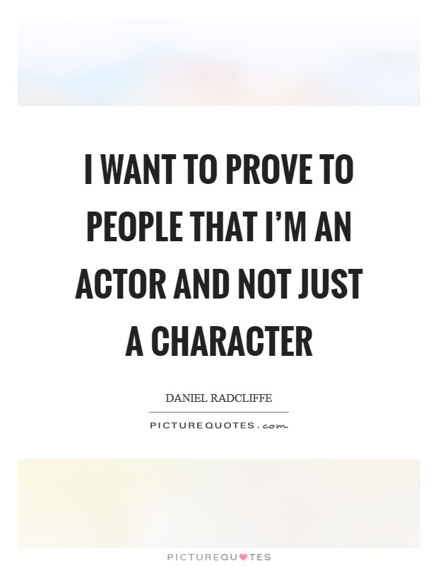 I want to prove to people that I'm an actor and not just a character Picture Quote #1