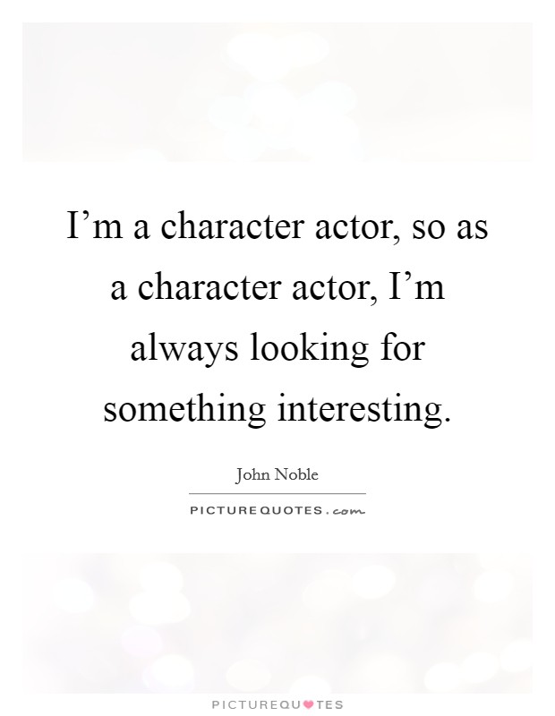 I'm a character actor, so as a character actor, I'm always looking for something interesting. Picture Quote #1