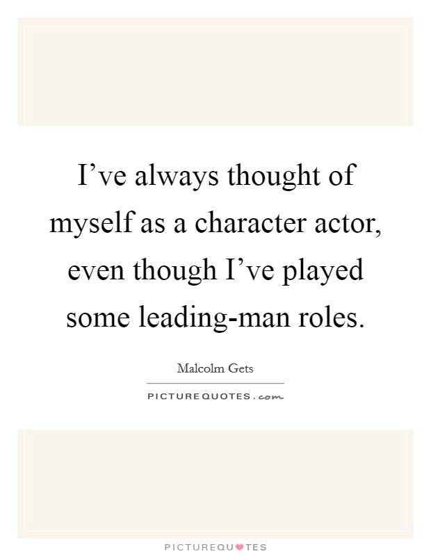I've always thought of myself as a character actor, even though I've played some leading-man roles Picture Quote #1