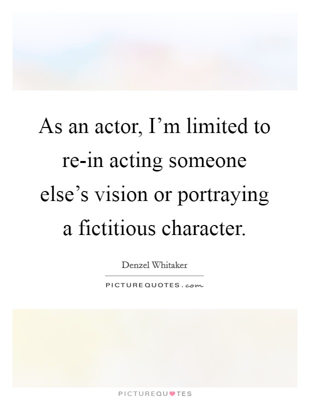 As an actor, I'm limited to re-in acting someone else's vision or portraying a fictitious character Picture Quote #1