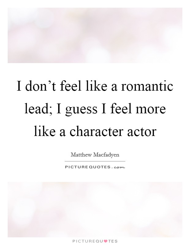 I don't feel like a romantic lead; I guess I feel more like a character actor Picture Quote #1