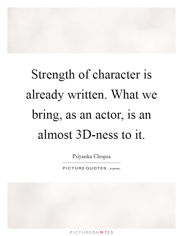 Strength of character is already written. What we bring, as an actor, is an almost 3D-ness to it Picture Quote #1