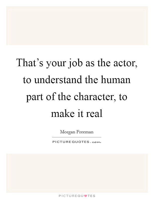 That's your job as the actor, to understand the human part of the character, to make it real Picture Quote #1