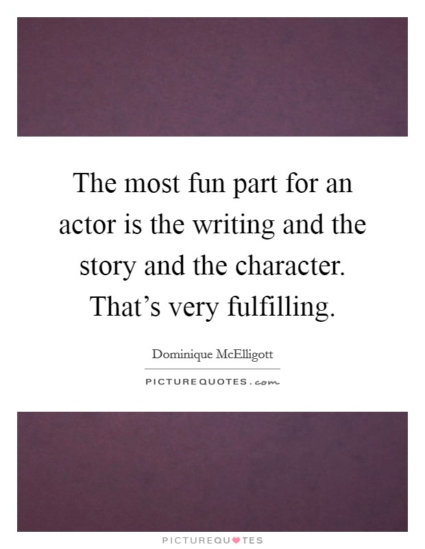 The most fun part for an actor is the writing and the story and the character. That's very fulfilling. Picture Quote #1
