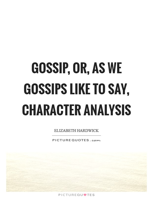 Gossip, or, as we gossips like to say, character analysis Picture Quote #1