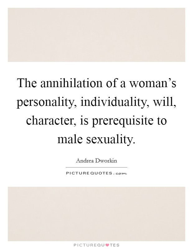 The annihilation of a woman's personality, individuality, will, character, is prerequisite to male sexuality Picture Quote #1