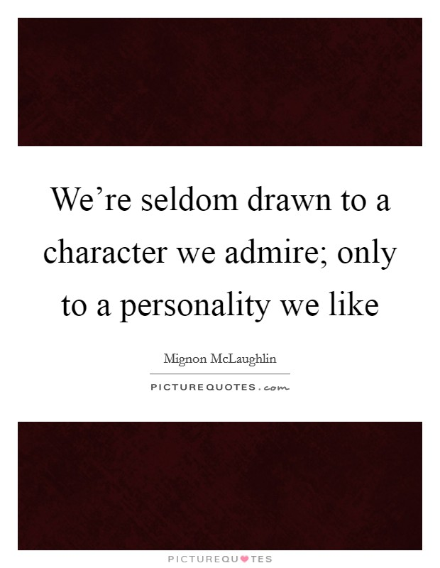 We're seldom drawn to a character we admire; only to a personality we like Picture Quote #1