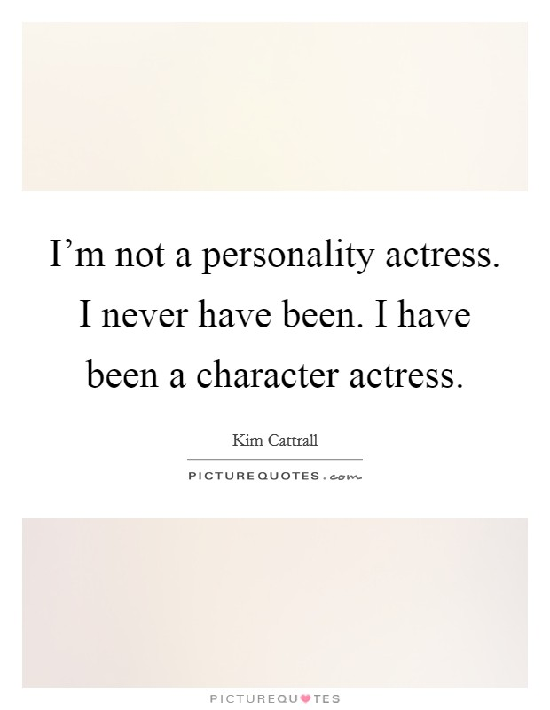 I'm not a personality actress. I never have been. I have been a character actress Picture Quote #1