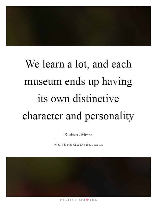 We learn a lot, and each museum ends up having its own distinctive character and personality Picture Quote #1
