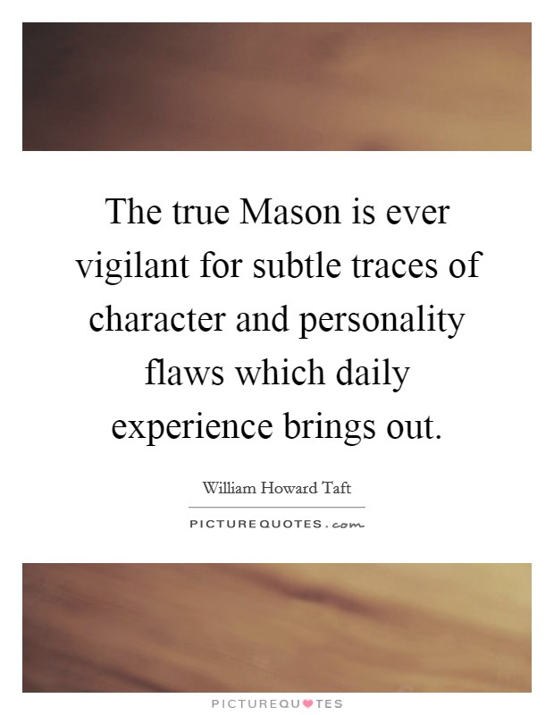 The true Mason is ever vigilant for subtle traces of character and personality flaws which daily experience brings out Picture Quote #1