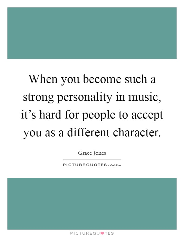 When you become such a strong personality in music, it's hard for people to accept you as a different character Picture Quote #1