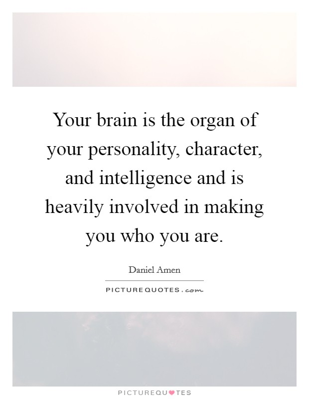 Your brain is the organ of your personality, character, and intelligence and is heavily involved in making you who you are Picture Quote #1