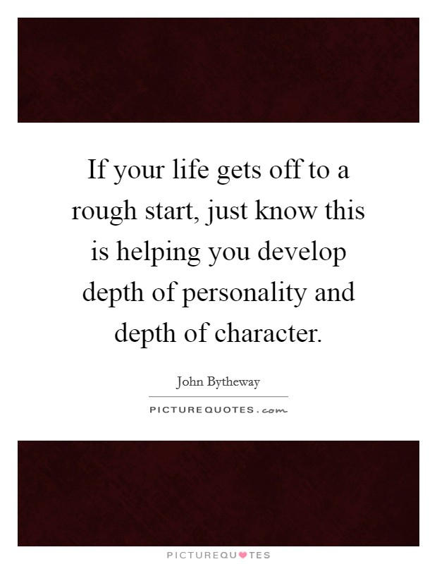 If your life gets off to a rough start, just know this is helping you develop depth of personality and depth of character Picture Quote #1