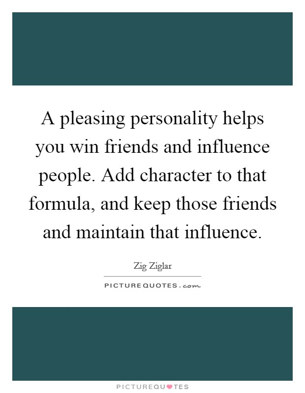 A pleasing personality helps you win friends and influence people. Add character to that formula, and keep those friends and maintain that influence Picture Quote #1