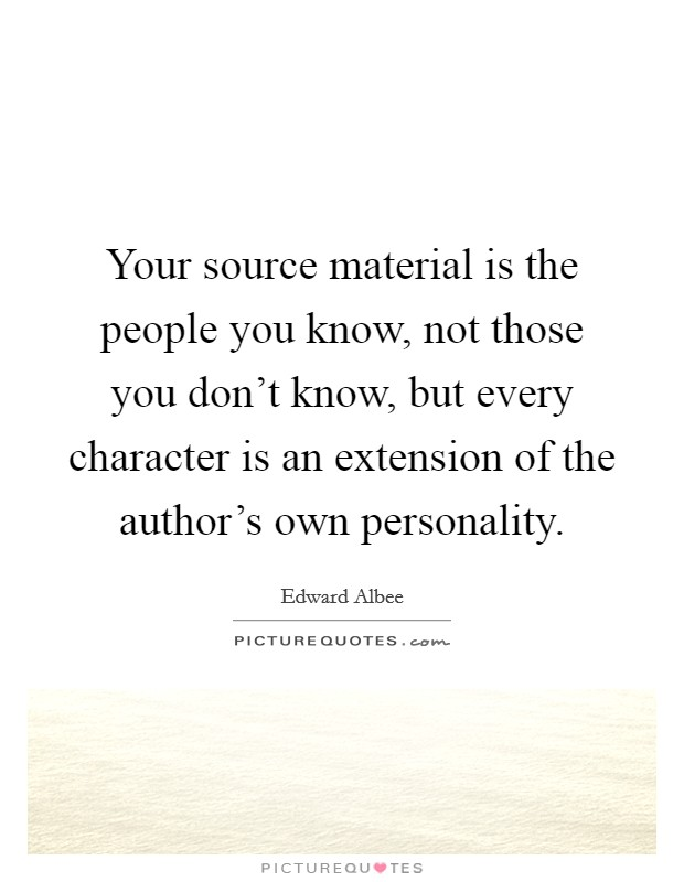 Your source material is the people you know, not those you don't know, but every character is an extension of the author's own personality Picture Quote #1