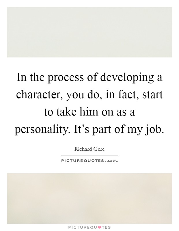 In the process of developing a character, you do, in fact, start to take him on as a personality. It's part of my job Picture Quote #1