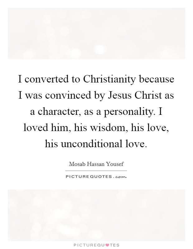 I converted to Christianity because I was convinced by Jesus Christ as a character, as a personality. I loved him, his wisdom, his love, his unconditional love Picture Quote #1