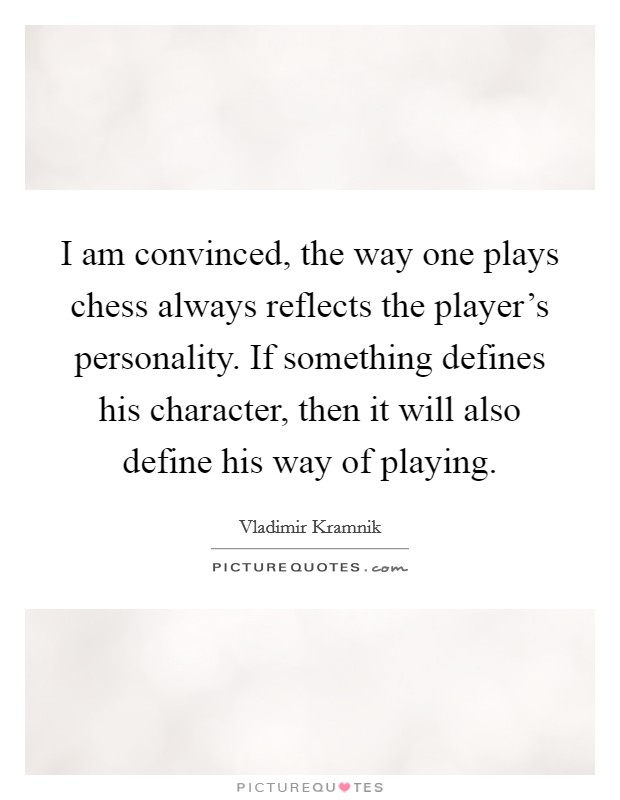 I am convinced, the way one plays chess always reflects the player's personality. If something defines his character, then it will also define his way of playing. Picture Quote #1