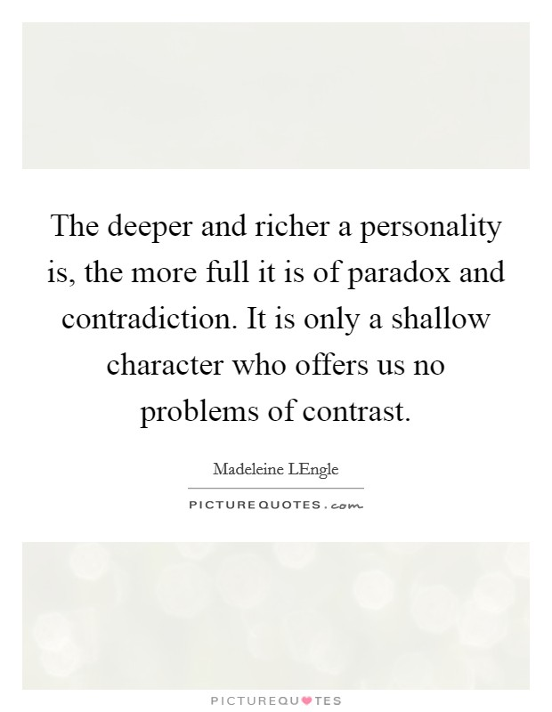 The deeper and richer a personality is, the more full it is of paradox and contradiction. It is only a shallow character who offers us no problems of contrast Picture Quote #1