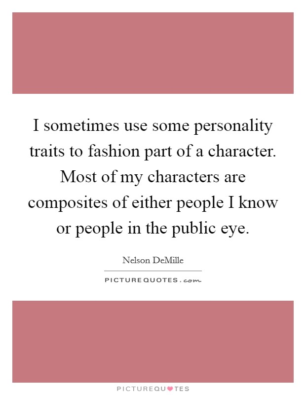 I sometimes use some personality traits to fashion part of a character. Most of my characters are composites of either people I know or people in the public eye Picture Quote #1