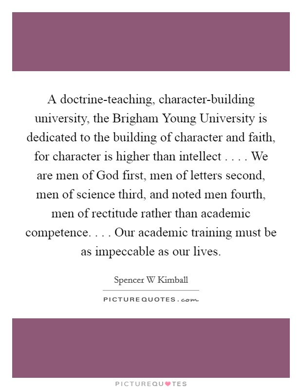 A doctrine-teaching, character-building university, the Brigham Young University is dedicated to the building of character and faith, for character is higher than intellect . . . . We are men of God first, men of letters second, men of science third, and noted men fourth, men of rectitude rather than academic competence. . . . Our academic training must be as impeccable as our lives Picture Quote #1