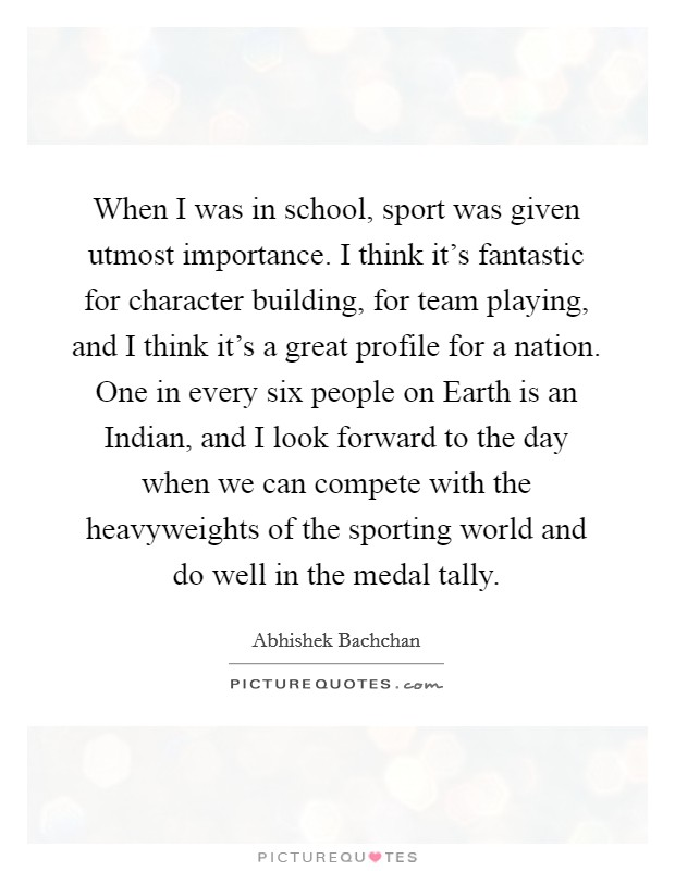 When I was in school, sport was given utmost importance. I think it's fantastic for character building, for team playing, and I think it's a great profile for a nation. One in every six people on Earth is an Indian, and I look forward to the day when we can compete with the heavyweights of the sporting world and do well in the medal tally Picture Quote #1
