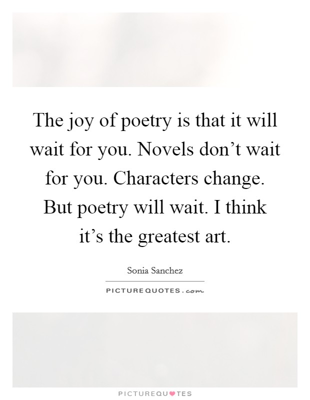 The joy of poetry is that it will wait for you. Novels don't wait for you. Characters change. But poetry will wait. I think it's the greatest art Picture Quote #1