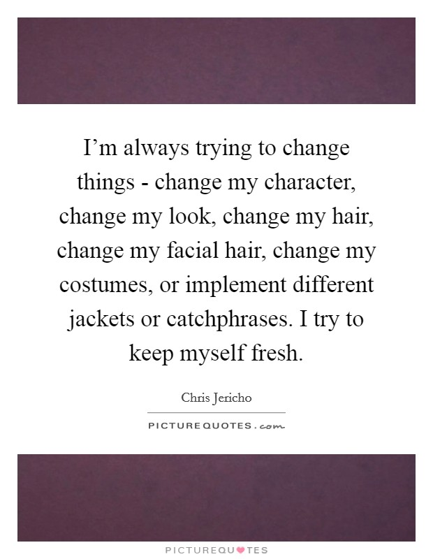 I'm always trying to change things - change my character, change my look, change my hair, change my facial hair, change my costumes, or implement different jackets or catchphrases. I try to keep myself fresh Picture Quote #1