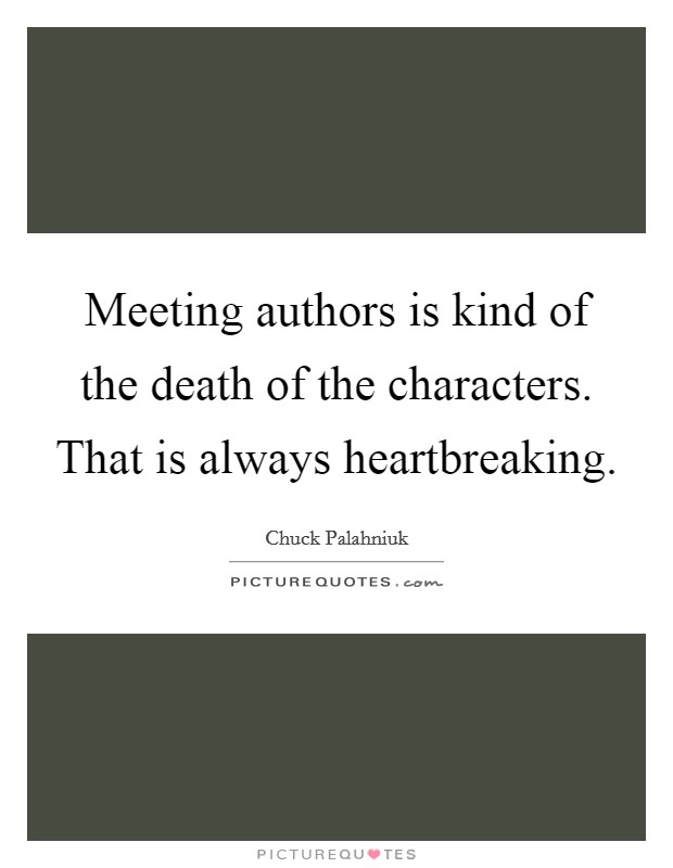 Meeting authors is kind of the death of the characters. That is always heartbreaking Picture Quote #1