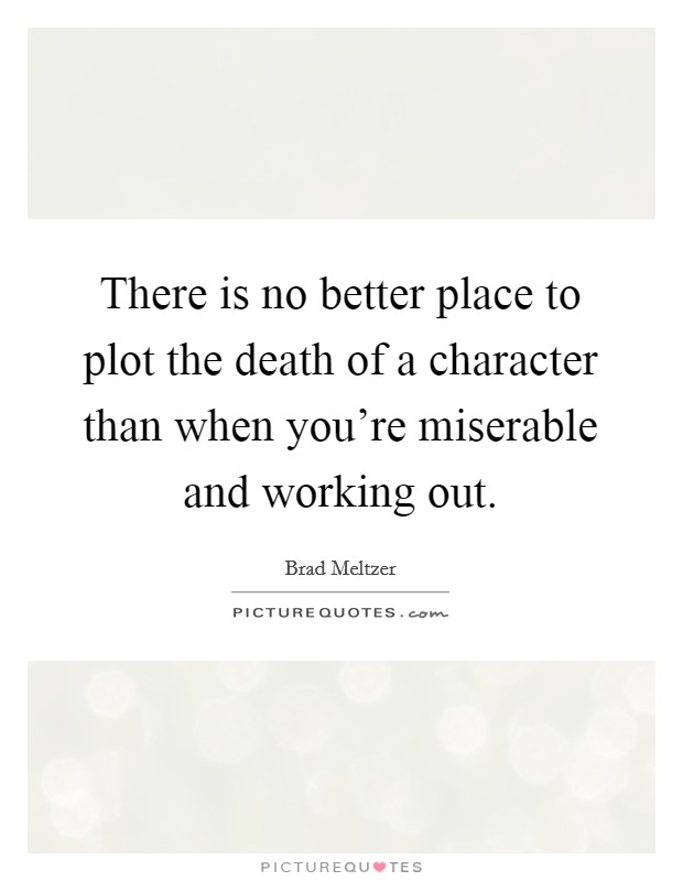 There is no better place to plot the death of a character than when you're miserable and working out Picture Quote #1