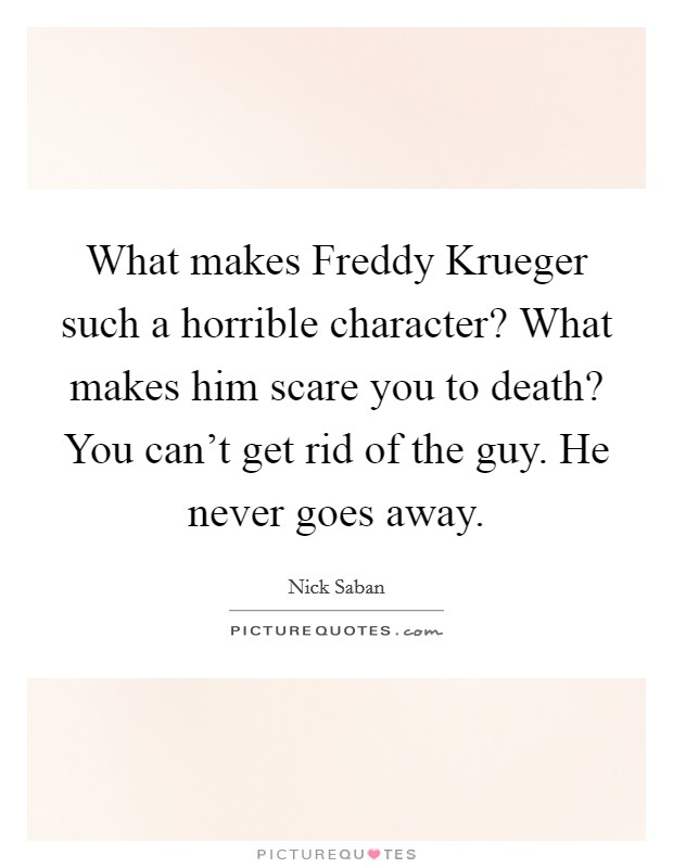 What makes Freddy Krueger such a horrible character? What makes him scare you to death? You can't get rid of the guy. He never goes away Picture Quote #1