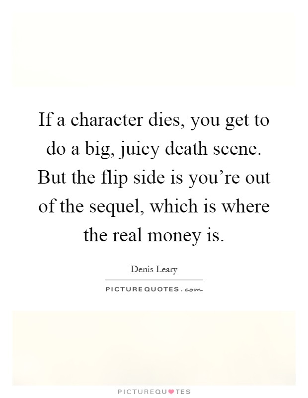 If a character dies, you get to do a big, juicy death scene. But the flip side is you're out of the sequel, which is where the real money is Picture Quote #1