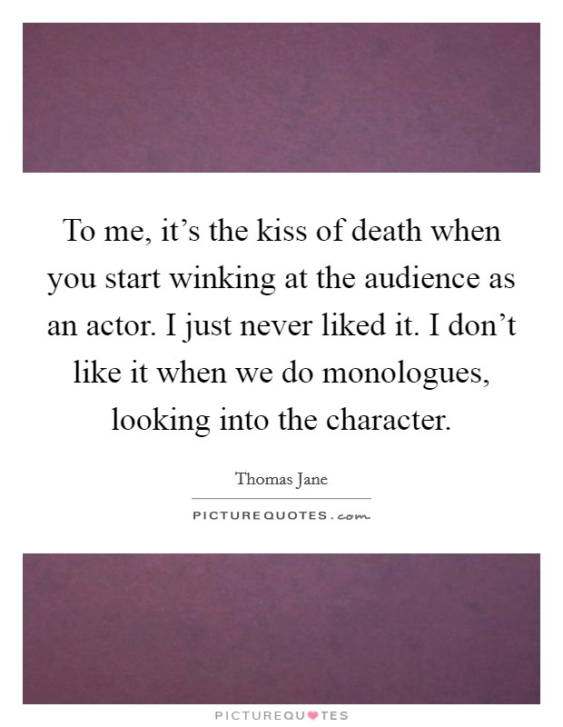 To me, it's the kiss of death when you start winking at the audience as an actor. I just never liked it. I don't like it when we do monologues, looking into the character Picture Quote #1