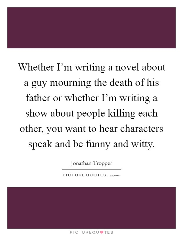 Whether I'm writing a novel about a guy mourning the death of his father or whether I'm writing a show about people killing each other, you want to hear characters speak and be funny and witty Picture Quote #1