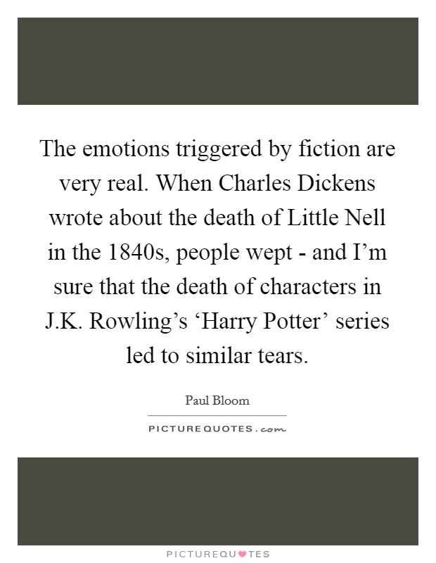 The emotions triggered by fiction are very real. When Charles Dickens wrote about the death of Little Nell in the 1840s, people wept - and I'm sure that the death of characters in J.K. Rowling's 'Harry Potter' series led to similar tears Picture Quote #1