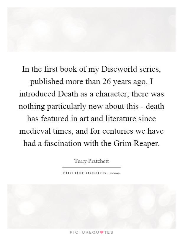 In the first book of my Discworld series, published more than 26 years ago, I introduced Death as a character; there was nothing particularly new about this - death has featured in art and literature since medieval times, and for centuries we have had a fascination with the Grim Reaper Picture Quote #1