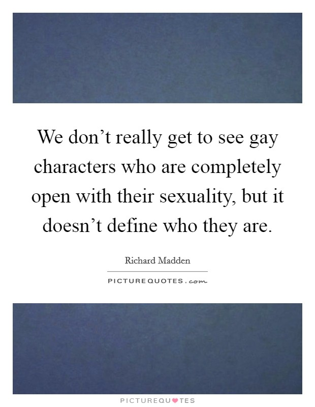 We don't really get to see gay characters who are completely open with their sexuality, but it doesn't define who they are Picture Quote #1