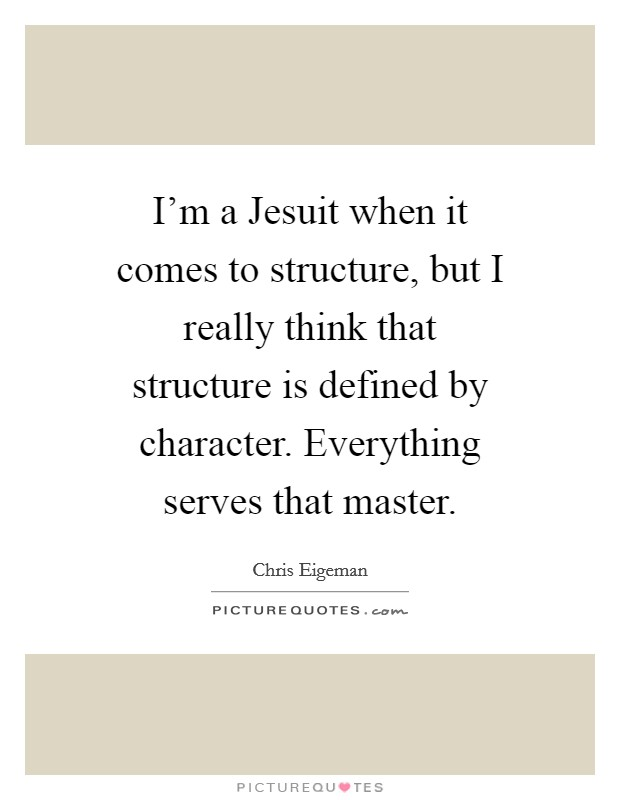I'm a Jesuit when it comes to structure, but I really think that structure is defined by character. Everything serves that master Picture Quote #1