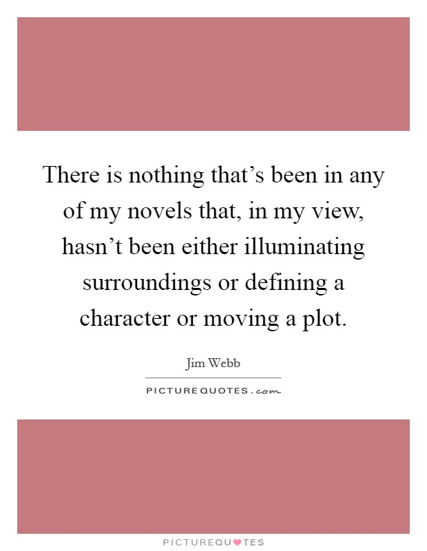 There is nothing that's been in any of my novels that, in my view, hasn't been either illuminating surroundings or defining a character or moving a plot Picture Quote #1